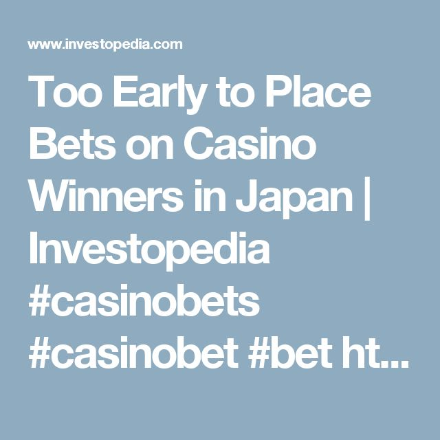 Too Early to Place Bets on Casino Winners in Japan | Investopedia  #casinobets #casinobet #bet  http://www.casinosolutionpro.com/best-and-worst-casino-bets/