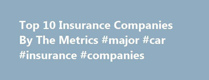 Top 10 Insurance Companies By The Metrics #major #car #insurance #companies http://uganda.remmont.com/top-10-insurance-companies-by-the-metrics-major-car-insurance-companies/  # Top 10 Insurance Companies By The Metrics (Source: Thompson Reuters) Not all insurance companies are publicly traded. In fact, many insurers are structured as mutual companies where policy holders of participating policies are essentially partial owners of the company. The mutual company model for an insurance…