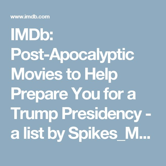 IMDb: Post-Apocalyptic Movies to Help Prepare You for a Trump Presidency - a list by Spikes_Mountain_Dew