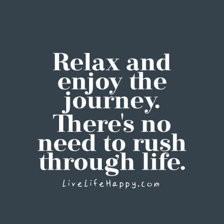 Relax and enjoy the journey. There's no need to rush through life. LiveLifeHappy.com