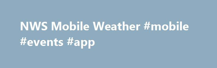 NWS Mobile Weather #mobile #events #app http://alabama.remmont.com/nws-mobile-weather-mobile-events-app/  Remove Location Choose layer type: Legend Warning Legend Geolocation FAQ What locations can I get a forecast for? For any location in the contenantal U.S. and adjacent maritime locations How current are the weather observations? Weather observations are continuously updated, so all observations are the most recent Is there a stand alone NWS app for the IPhone, Android etc.? There…