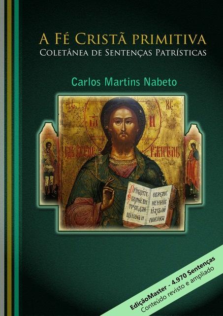 A FÉ CRISTÃ PRIMITIVA - EDIÇÃO MASTER, por Carlos Martins Nabeto - Clube de Autores