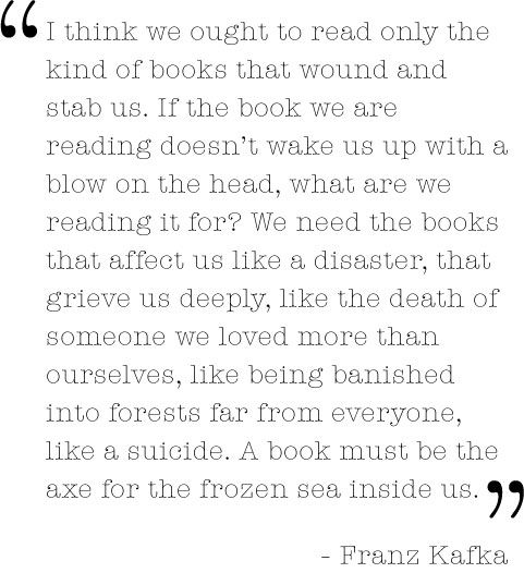 ...If the book we are reading doesn't wake us up with a blow on the head, what are we reading it for?
