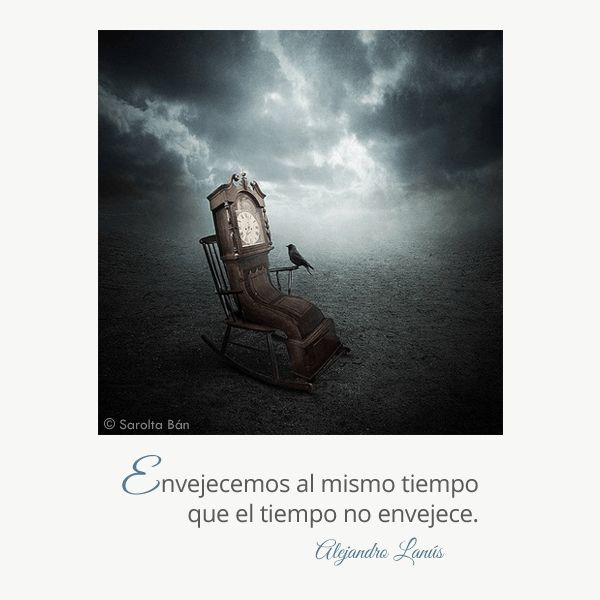Envejecemos al mismo tiempo que el tiempo no envejece. #Umbrales #AlejandroLanus #Aforismos