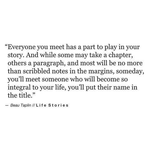 """Everyone you meet has a part to play in your story"" -Beau Taplin"