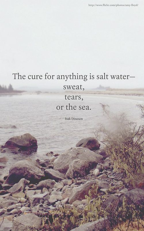 """""""The cure for anything is salt water - sweat, tears, or the sea"""" ~ Isak Dinesen (pseudonym of Baroness Karen Blixen)"""