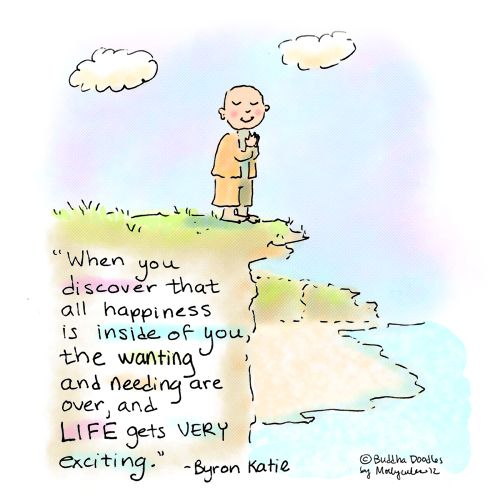 """""""When you discover that all happiness is inside of you, the wanting and nedding are over, and Llfe gets very exciting."""" - Byron Katie"""