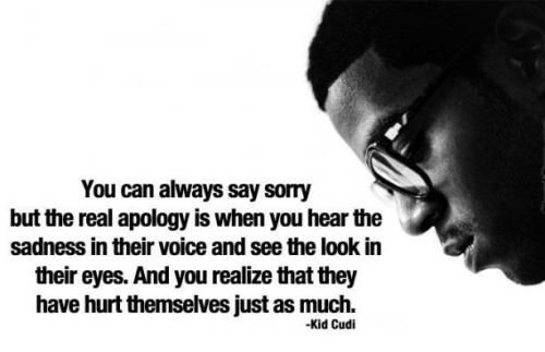 You can always say sorry but the real apology is when you hear the sadness in th