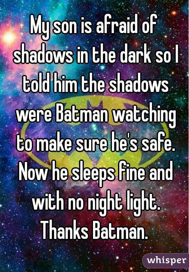 """My son is afraid of shadows in the dark so I told him the shadows were Batman watching to make sure he's safe. Now he sleeps fine and with no night light. Thanks Batman. """