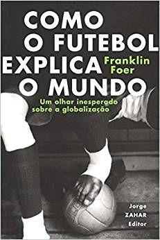 Como O Futebol Explica O Mundo. Um Olhar Inesperado Sobre A Globalização (Português)