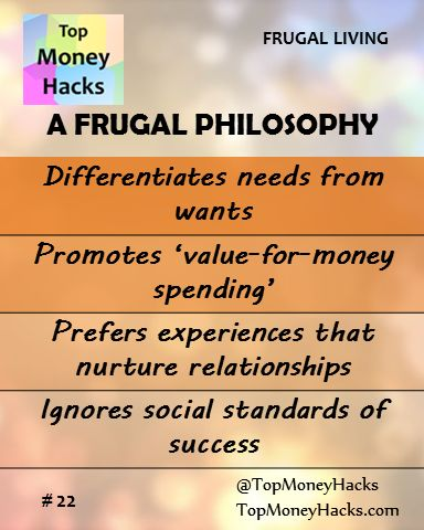 Frugal living means you differentiate needs from wants, endorse �value-for-money spending�, seek experiences that nurture relationships and ignore social standards of success.  ------ Read more: https://topmoneyhacks.com/2016/09/22/what-is-frugal-living-definition-happiness-freedom-from-debt/ ---- #Frugal #MoneyTips #Moneyhacks #Lifehacks