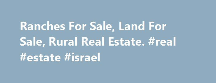Ranches For Sale, Land For Sale, Rural Real Estate. #real #estate #israel http://real-estate.nef2.com/ranches-for-sale-land-for-sale-rural-real-estate-real-estate-israel/  #rural real estate # Rural Homes Are You Ready For The Country? www.RanchAndCountry.com is a real estate search database of ranches for sale, land for sale, farms fo sale, horse property for sale, vineyards for sale, orchards, groves, rural homes and retreats all types of rural real estate. We also have listings of guest…