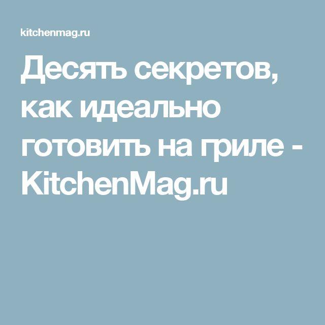 Десять секретов, как идеально готовить на гриле - KitchenMag.ru