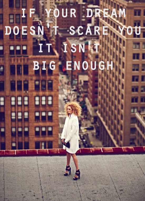 If your dream doesn't scare you it isn't big enough.