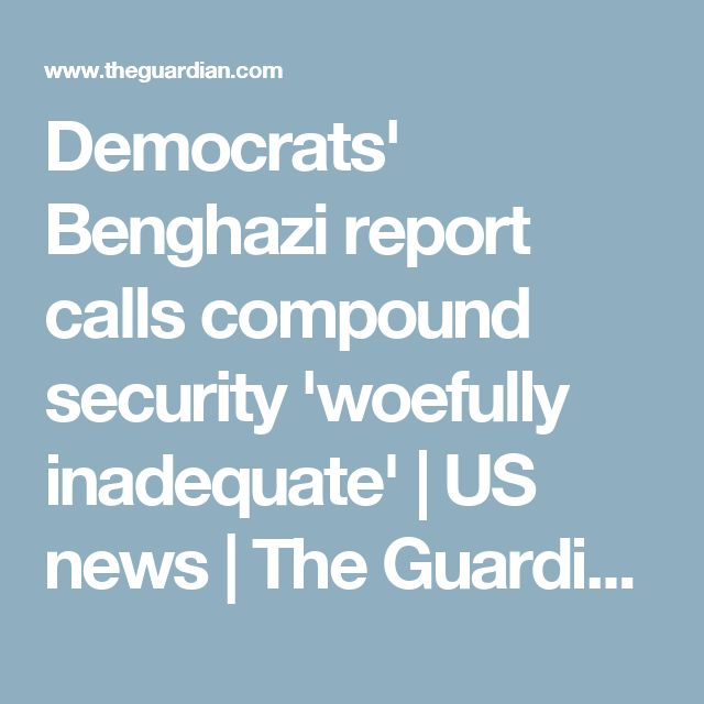 Democrats' Benghazi report calls compound security 'woefully inadequate'   US news   The Guardian