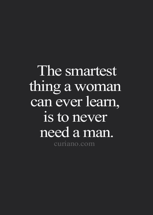 The smartest thing a woman can ever learn, is to never need a man quote