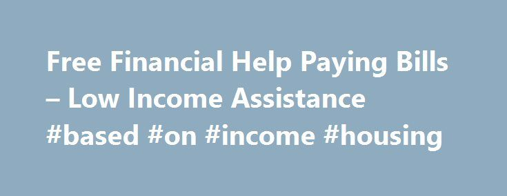 Free Financial Help Paying Bills – Low Income Assistance #based #on #income #housing http://incom.remmont.com/free-financial-help-paying-bills-low-income-assistance-based-on-income-housing/  #low income help # How to get Free Financial Help Free Financial Help. features low-income assistance programs that provide help paying bills like, rent payments, utilities, health care, and other financial emergencies. Local and government financial assistance help million of families each year. We re…