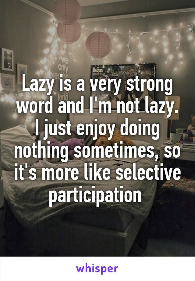 Lazy is a very strong word and I'm not lazy. I just enjoy