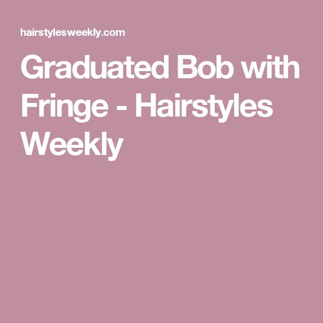 Graduated Bob with Fringe - Hairstyles Weekly