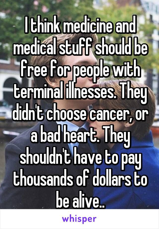 I think medicine and medical stuff should be free for people with terminal illnesses. They didn't choose cancer, or a bad heart. They shouldn't have to pay thousands of dollars to be alive..