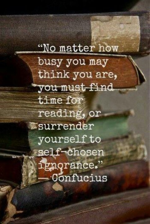 no matter how busy you may thing you are, you must find time for reading or surrender yourself to self-chosen ignorance. -Confucius