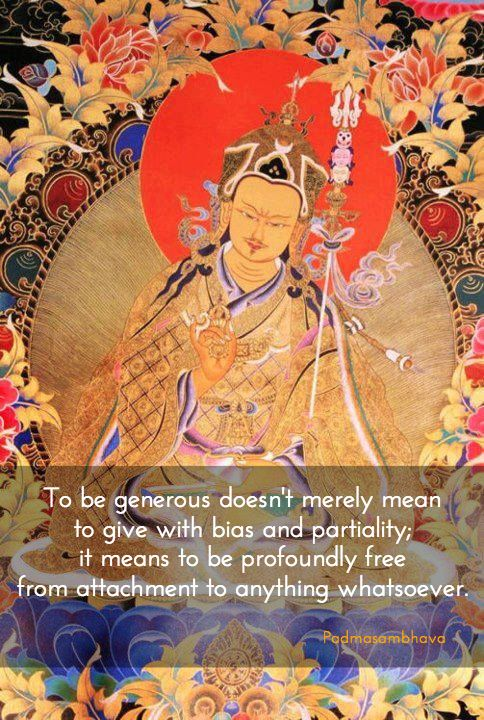 "Generosity ~ Padmasambhava http://justdharma.com/s/3yyng  To be generous doesn't merely mean to give with bias and partiality; it means to be profoundly free from attachment to anything whatsoever.  – Padmasambhava  from the book ""Advice from the Lotus-Born"" ISBN: 978-9627341208  -  https://www.amazon.com/gp/product/9627341207/ref=as_li_tf_tl?ie=UTF8&camp=1789&creative=9325&creativeASIN=9627341207&linkCode=as2&tag=jusdhaquo-20  translated by Erik Pema Kunsang"