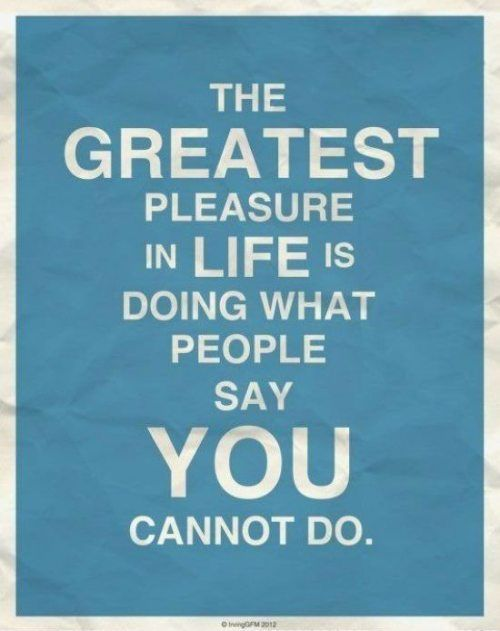 Go ahead and say I can't.Life Quotes, Greatest Pleasure, The Challenges, Quotes Posters, So True, Favorite Quotes, Challenges Accepted, Inspiration Quotes, True Stories
