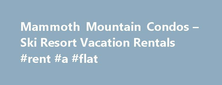Mammoth Mountain Condos – Ski Resort Vacation Rentals #rent #a #flat http://renta.nef2.com/mammoth-mountain-condos-ski-resort-vacation-rentals-rent-a-flat/  #mammoth mountain rentals # Mammoth Lakes – Condo Rentals *** Location, Location, Location. *** Walk to Canyon Lodge and the Lifts! The town of Mammoth Lakes, nestled in the beautiful eastern High Sierra Mountains, is considered one of the finest ski resorts in the United States. Horizon/Alaska Air now offers year round non-stop air…