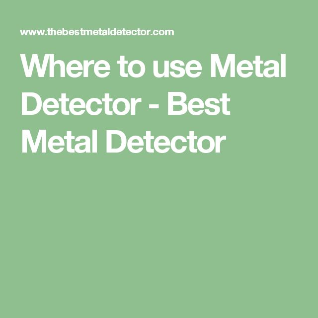 Where to use Metal Detector - Best Metal Detector