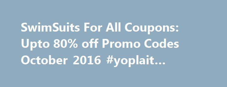 SwimSuits For All Coupons: Upto 80% off Promo Codes October 2016 #yoplait #coupons http://coupons.remmont.com/swimsuits-for-all-coupons-upto-80-off-promo-codes-october-2016-yoplait-coupons/  #all coupons # SwimSuits For All Coupons October 2016 SwimSuits For All Coupons Discount Offers with Promo Code August 2016 Swimsuits For All is a concept to provide best-fitted swimming suits for Women with different size and shape. The SwimsuitsForAll started in 2005 with its unique perspective on…