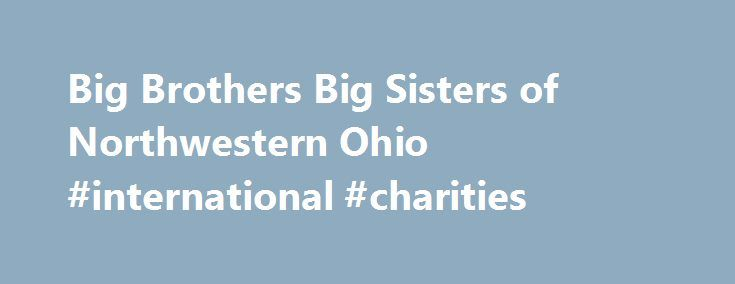 Big Brothers Big Sisters of Northwestern Ohio #international #charities http://donate.nef2.com/big-brothers-big-sisters-of-northwestern-ohio-international-charities/  #big brothers big sisters donations # Big Brothers Big Sisters of Northwestern Ohio In the Media Vision: all children achieve success in life. Mission: provide children facing adversity with strong and enduring, professionally supported one-to-one relationships that change their lives for the better, forever. Accountability: by…