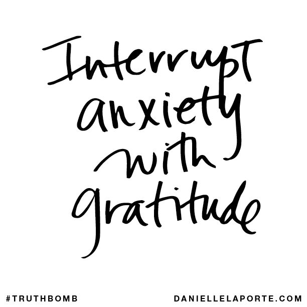 Interrupt anxiety with gratitude.: