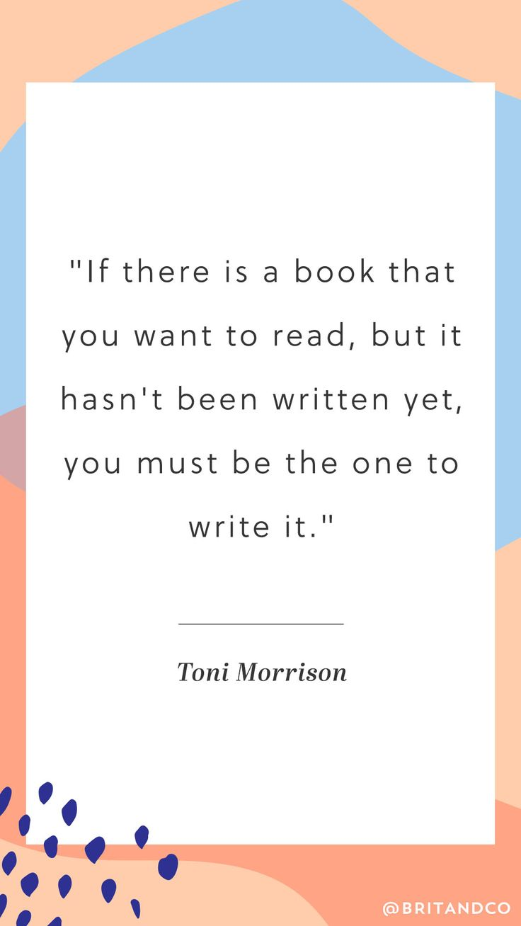 """If there is a book that you want to read, but it hasn't been written yet, you must be the one to write it."" - Toni Morrison"
