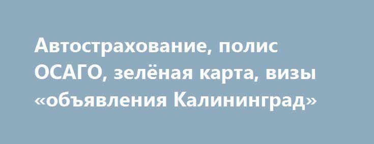 Автострахование, полис ОСАГО, зелёная карта, визы «объявления Калининград» http://www.mostransregion.ru/d_205/?adv_id=716 Наши услуги: страховка автомобиля, зеленая карта, Польшу, Беларусь, Украина, Молдова, страны Шенгенской зоны, полис ОСАГО, страхование выезжающих за рубеж. А так же: оформление Шенгенских виз. {{AutoHashTags}}