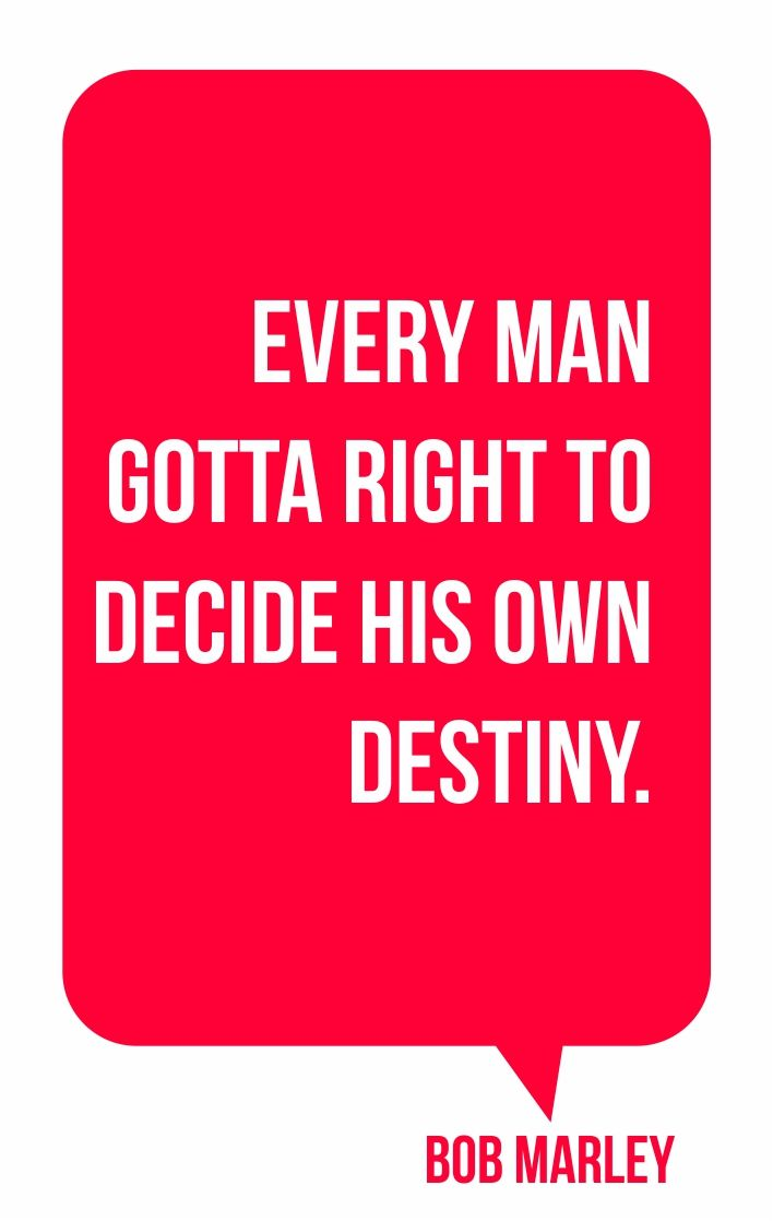 Every man gotta right to decide his own destiny.Bob Marley