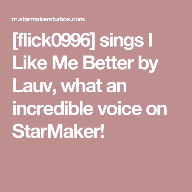 [flick0996] sings I Like Me Better by Lauv, what an incredible voice on StarMaker!