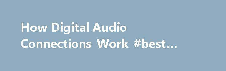 How Digital Audio Connections Work #best #internet #at #home http://internet.remmont.com/how-digital-audio-connections-work-best-internet-at-home/  How Digital Audio Connections Work Analog audio is so last century. All of our 21st century audio and video equipment decodes digital audio, which provides better sound than the old analog formats. But to hear all the glorious fidelity of a digital audio soundtrack, you can't connect your CD or DVD player to your receiver […]