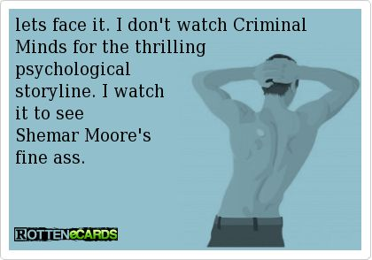 lets face it. I don't watch Criminal Minds for the thrilling   psychological   storyline. I watch   it to see   Shemar Moore's   fine ass.