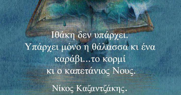 Ιθάκη δεν υπάρχει. Υπάρχει μόνο η θάλασσα κι ένα καράβι...το κορμί κι ο καπετάνιος Νους. Νίκος Καζαντζάκης.