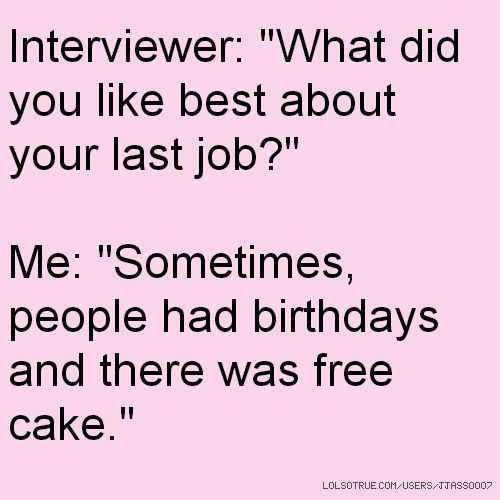 """Interviewer: """"What did you like best about your last job?"""" Me: """"Sometimes, people had birthdays and there was free cake."""""""