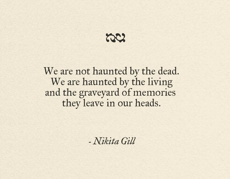 We are not haunted by the dead. We are haunted by the living and the graveyard of memories they leave in our heads.