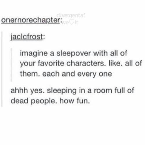 But seriously, the ones that don't get killed off would make for an intense sleepover. Draco Malfoy and Hermione Granger from Harry Potter, Eragon, Arya and Saphira from the inheritance cycle, Bilbo from the Hobbit...the list never ends. Although I'm not sure how I would fit a dragon (or two) into my bedroom