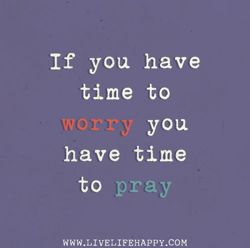 If you have time to worry you have time to pray.     I need to practice this into a habit !!