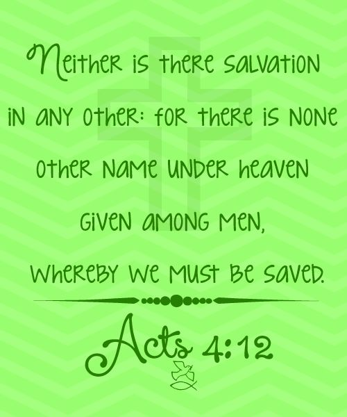 Acts 4:12 Neither is there salvation in any other: for there is none other name under heaven given among men, whereby we must be saved.