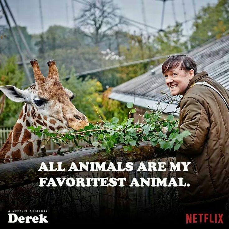 All animals are my favoritest animal. -Ricky Gervais as Derek