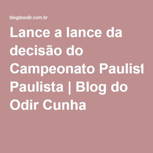 Lance a lance da decisão do Campeonato Paulista | Blog do Odir Cunha