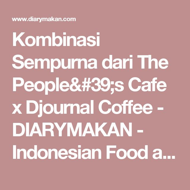 Kombinasi Sempurna dari The People's Cafe x Djournal Coffee - DIARYMAKAN - Indonesian Food and Travel Blogger Based in Jakarta