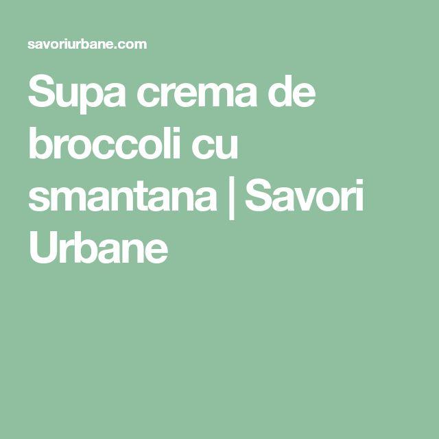 Supa crema de broccoli cu smantana | Savori Urbane