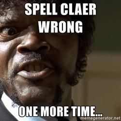 Spell Claer wrong  one more time... - Samuel Jackson pulp fiction