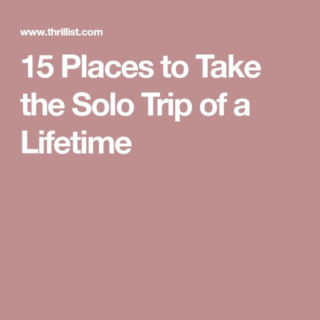 15 Places to Take the Solo Trip of a Lifetime